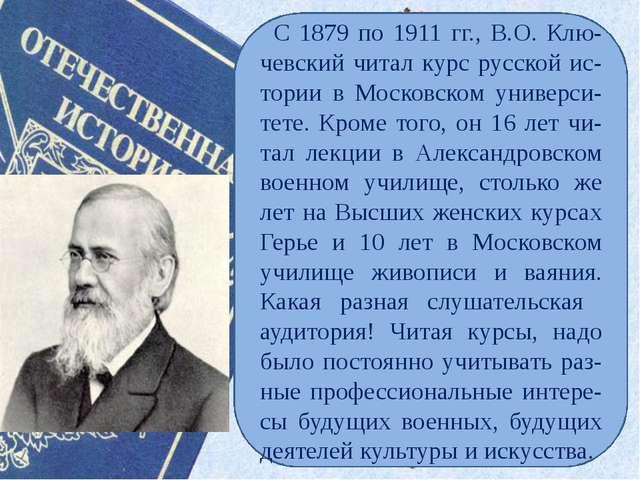 С 1879 по 1911 гг., В.О. Клю-чевский читал курс русской ис-тории в Московско...