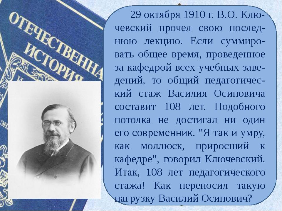 29 октября 1910 г. В.О. Клю-чевский прочел свою послед-нюю лекцию. Если сумм...