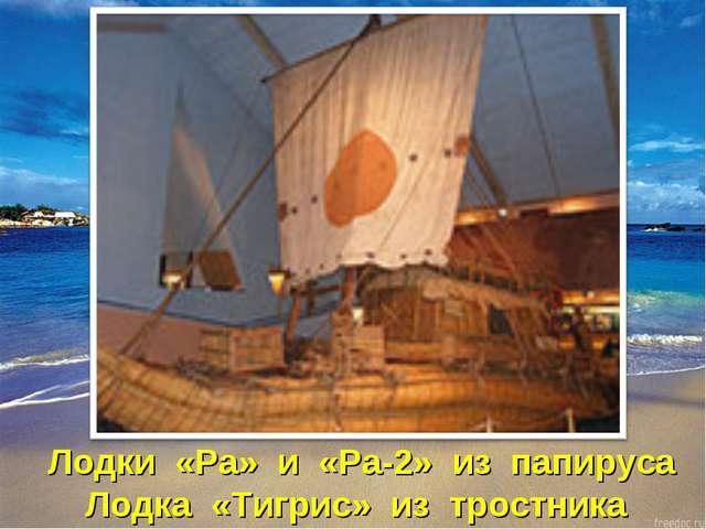 Лодки «Ра» и «Ра-2» из папируса Лодка «Тигрис» из тростника