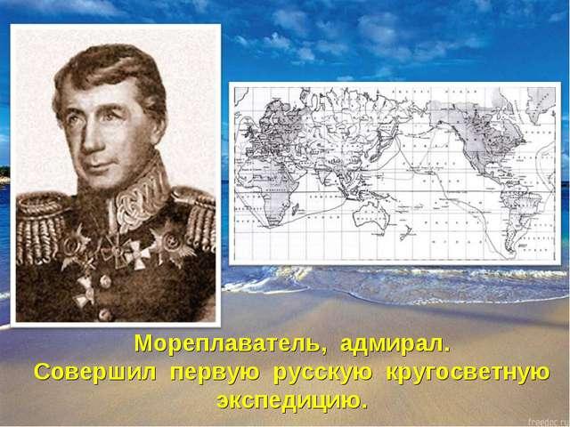 Мореплаватель, адмирал. Совершил первую русскую кругосветную экспедицию.