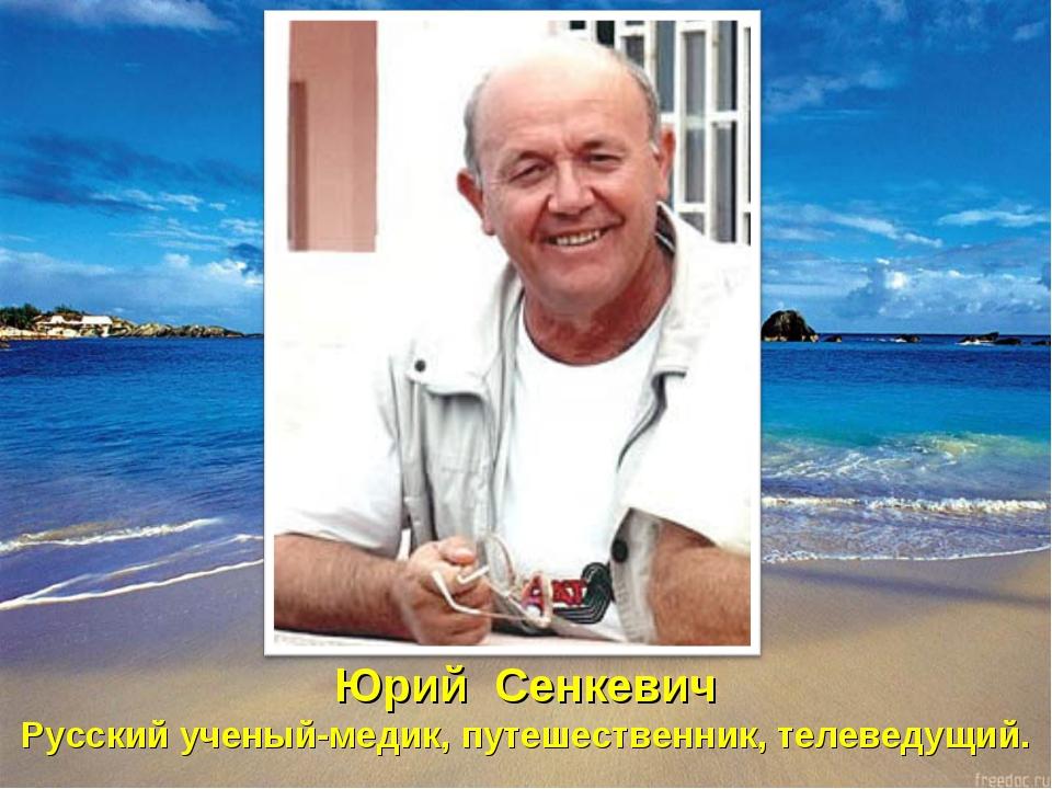 Юрий Сенкевич Русский ученый-медик, путешественник, телеведущий.