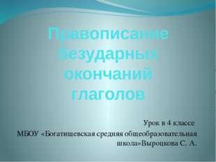 Правописание безударных окончаний глаголов Урок в 4 классе МБОУ «Богатищевска
