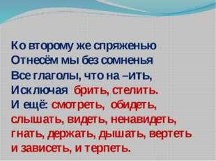 Ко второму же спряженью Отнесём мы без сомненья Все глаголы, что на –ить, Иск