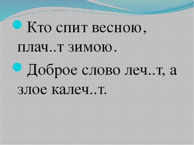 Кто спит весною, плач..т зимою. Доброе слово леч..т, а злое калеч..т.