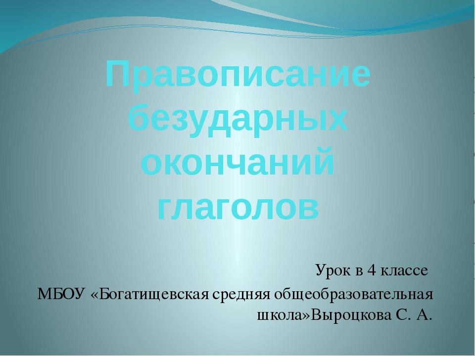 Правописание безударных окончаний глаголов Урок в 4 классе МБОУ «Богатищевска...