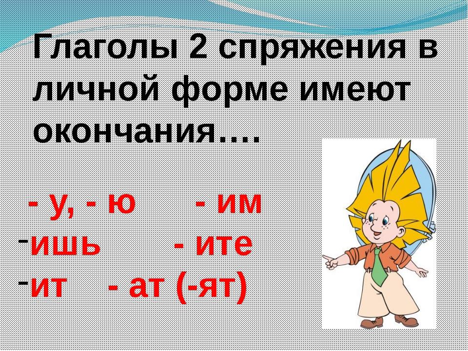 Глаголы 2 спряжения в личной форме имеют окончания…. - у, - ю - им ишь - и...