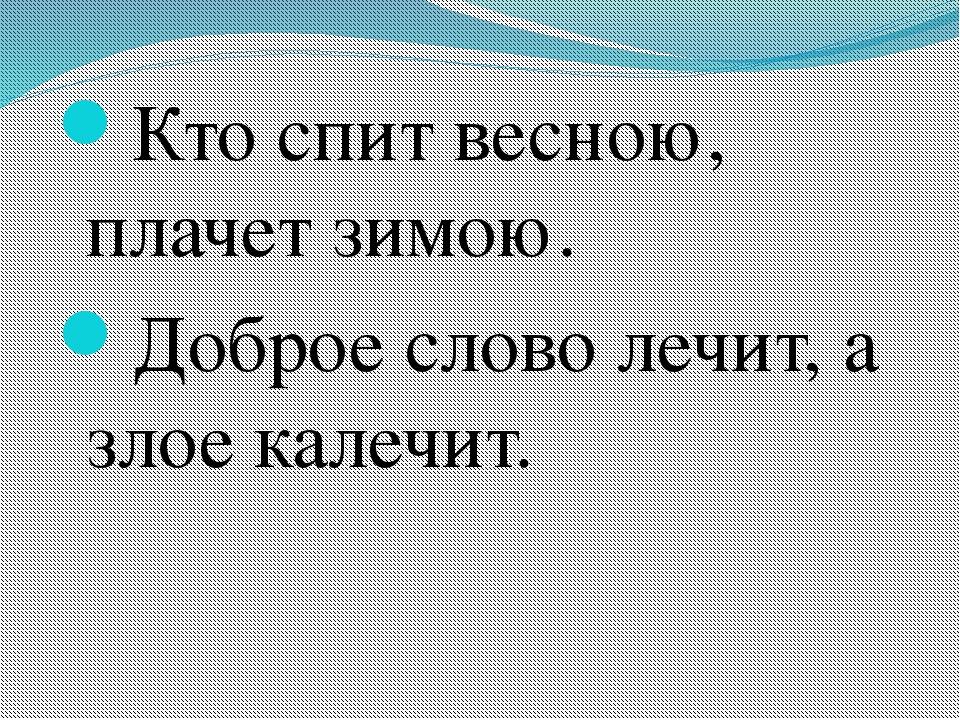 Кто спит весною, плачет зимою. Доброе слово лечит, а злое калечит.