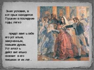 Зная условия, в которых находился Пушкин в последние годы, легко представить