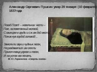 Александр Сергеевич Пушкин умер 29 января (10 февраля) 1837года Погиб Поэт! –