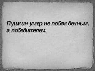Пушкин умер не побежденным, а победителем.
