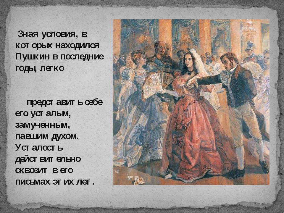 Зная условия, в которых находился Пушкин в последние годы, легко представить...