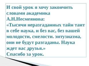 И свой урок я хочу закончить словами академика А.Н.Несмеянова: «Тысячи нераз