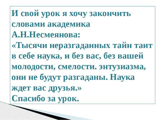 И свой урок я хочу закончить словами академика А.Н.Несмеянова: «Тысячи нераз...