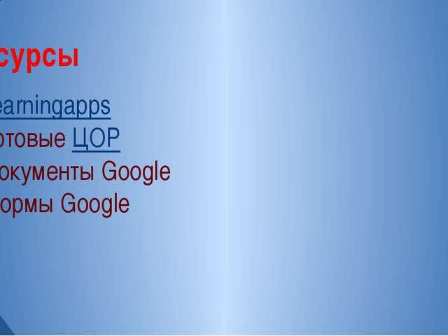1.Learningapps 2.Готовые ЦОР 3.Документы Google 4.Формы Google Ресурсы