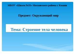 Тема: Строение тела человека МБОУ «Школа №55» Московского района г. Казани Пр