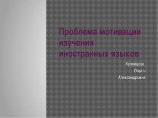 Проблема мотивации изучения иностранных языков Кузнецова Ольга Александровна
