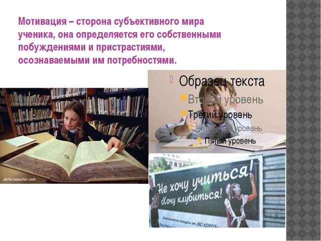 Мотивация – сторона субъективного мира ученика, она определяется его собстве...
