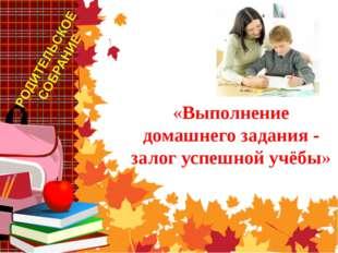 а тему «Выполнение домашнего задания - залог успешной учёбы»