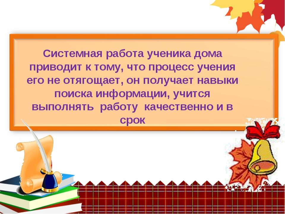 Системная работа ученика дома приводит к тому, что процесс учения его не отя...