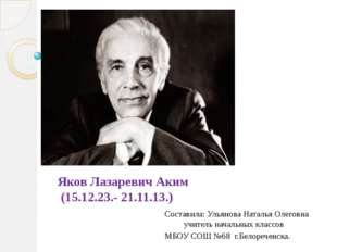Яков Лазаревич Аким (15.12.23.- 21.11.13.) Составила: Ульянова Наталья Олегов