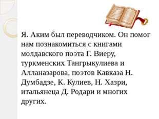 Я. Аким был переводчиком. Он помог нам познакомиться с книгами молдавского по