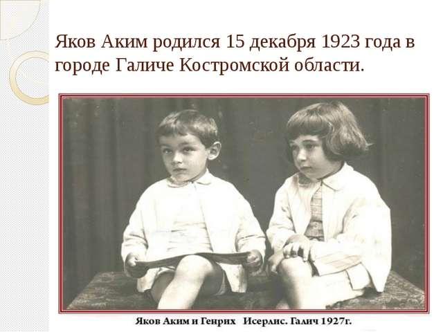 Яков Аким родился 15 декабря 1923 года в городе Галиче Костромской области.