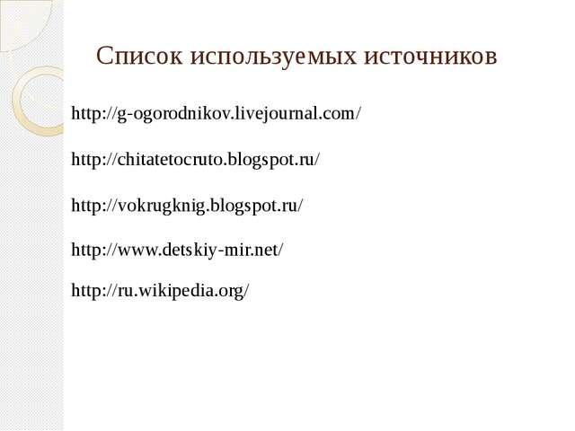 Список используемых источников http://g-ogorodnikov.livejournal.com/ http://c...