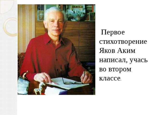 Первое стихотворение Яков Аким написал, учась во втором классе.