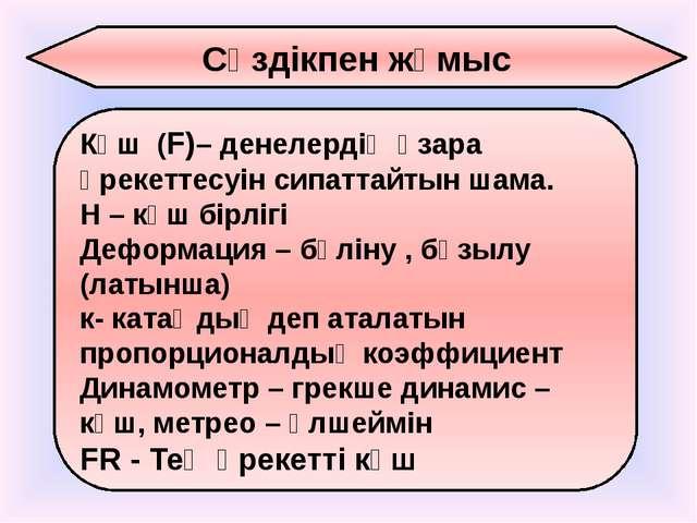 Сөздікпен жұмыс Күш (F)– денелердің өзара әрекеттесуін сипаттайтын шама. Н –...