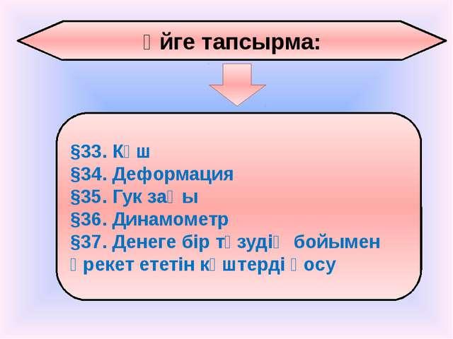 Үйге тапсырма: §33. Күш §34. Деформация §35. Гук заңы §36. Динамометр §37. Де...