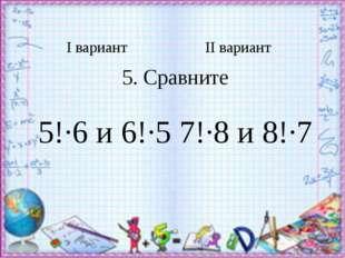 Iвариант IIвариант 5.Сравните 5!∙6 и 6!∙5 7!∙8 и 8!∙7