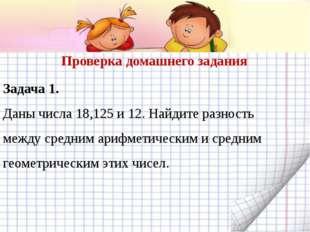 Задача 1. Даны числа 18,125 и 12. Найдите разность между средним арифметическ