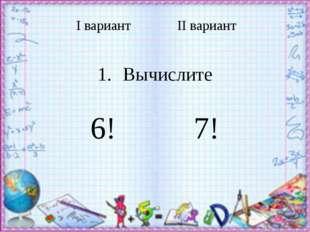 Iвариант IIвариант Вычислите 6! 7!