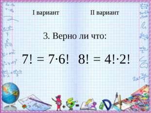 Iвариант IIвариант 3. Верно ли что: 7! = 7∙6! 8! = 4!∙2!