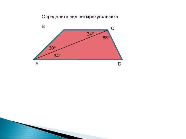 A B C D 34° 30° 34° 88° Определите вид четырехугольника