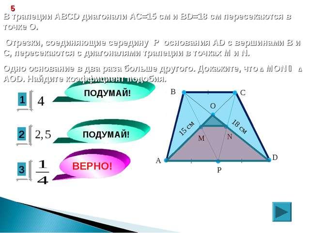 3 ВЕРНО! 2 1 ПОДУМАЙ! ПОДУМАЙ! 5 В трапеции ABCD диагонали АС=15 см и ВD=18 с...