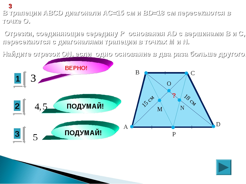 1 ВЕРНО! 2 3 ПОДУМАЙ! ПОДУМАЙ! 3 В трапеции ABCD диагонали АС=15 см и ВD=18 с...