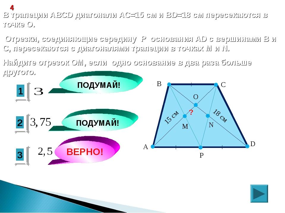 3 ВЕРНО! 2 1 ПОДУМАЙ! ПОДУМАЙ! 4 В трапеции ABCD диагонали АС=15 см и ВD=18 с...