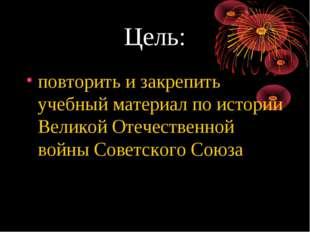 Цель: повторить и закрепить учебный материал по истории Великой Отечественной