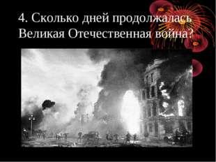 4. Сколько дней продолжалась Великая Отечественная война?