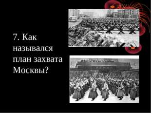 7. Как назывался план захвата Москвы?