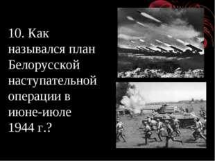 10. Как назывался план Белорусской наступательной операции в июне-июле 1944 г.?