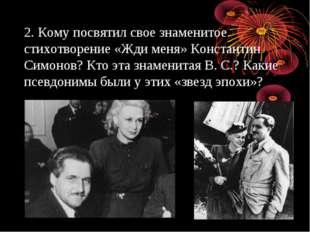 2. Кому посвятил свое знаменитое стихотворение «Жди меня» Константин Симонов?