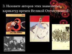 3. Назовите авторов этих знаменитых карикатур времен Великой Отечественной.