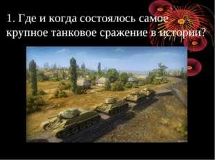 1. Где и когда состоялось самое крупное танковое сражение в истории?