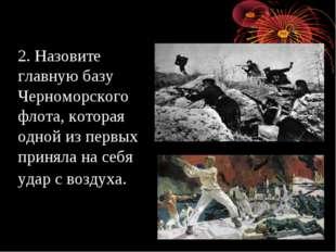 2. Назовите главную базу Черноморского флота, которая одной из первых приняла