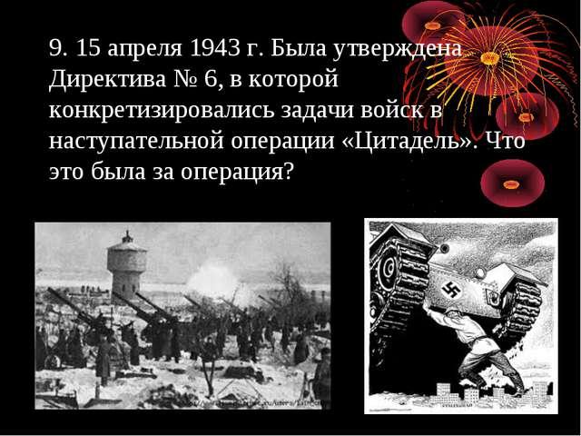 9. 15 апреля 1943 г. Была утверждена Директива № 6, в которой конкретизировал...