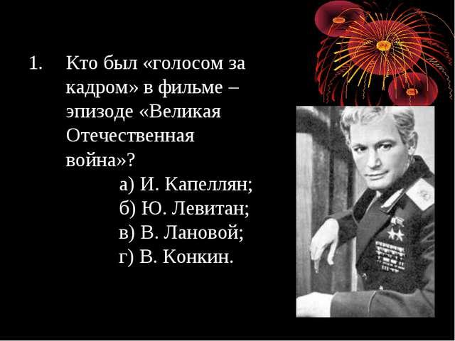 Кто был «голосом за кадром» в фильме – эпизоде «Великая Отечественная война»?...
