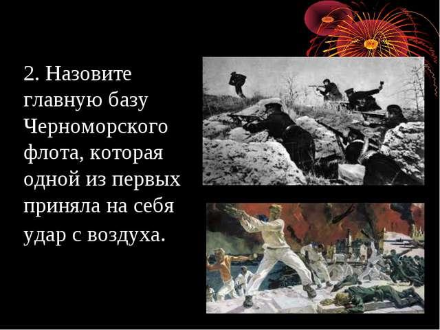 2. Назовите главную базу Черноморского флота, которая одной из первых приняла...