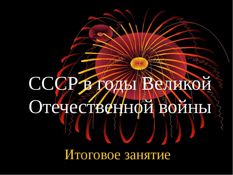 СССР в годы Великой Отечественной войны Итоговое занятие